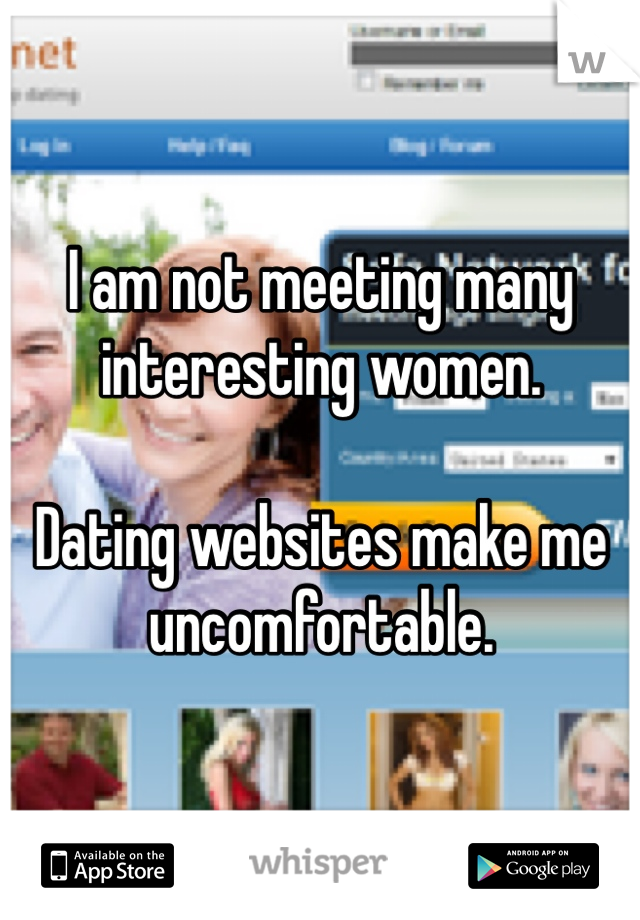 I am not meeting many interesting women.  Dating websites make me uncomfortable.