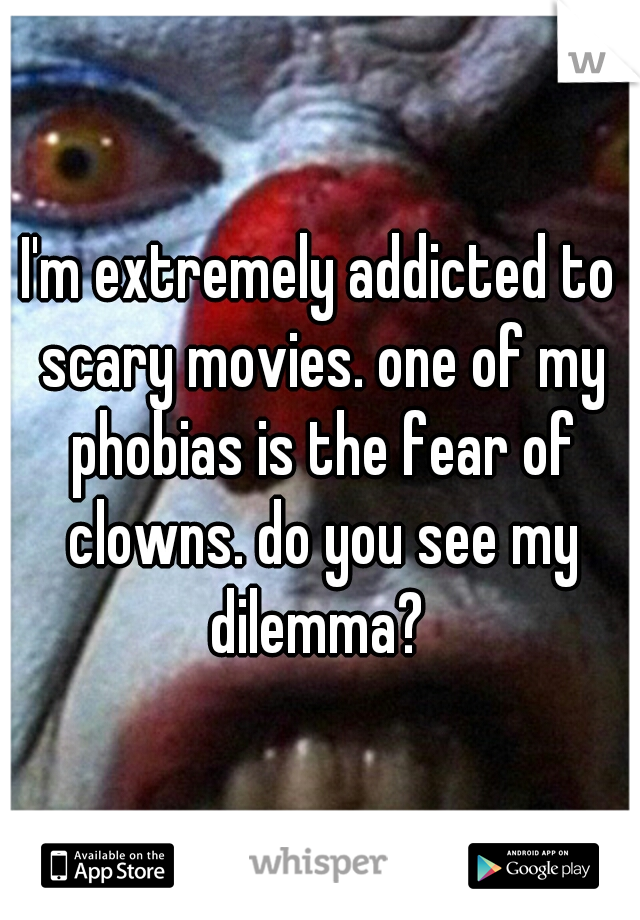 I'm extremely addicted to scary movies. one of my phobias is the fear of clowns. do you see my dilemma?
