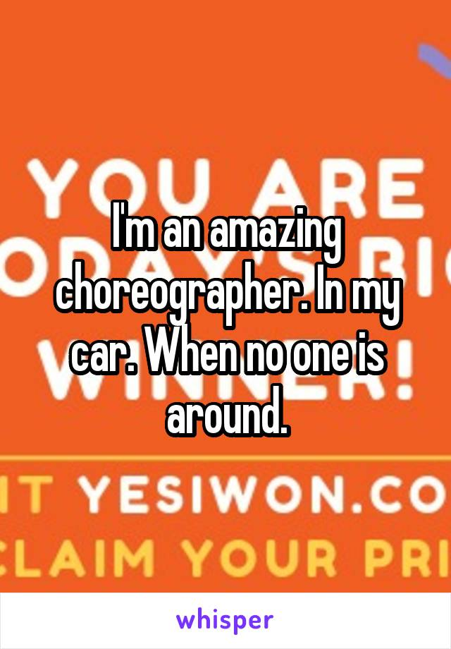 I'm an amazing choreographer. In my car. When no one is around.