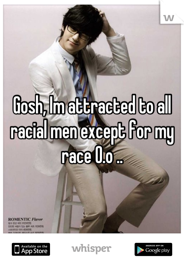 Gosh, Im attracted to all racial men except for my race 0.o ..