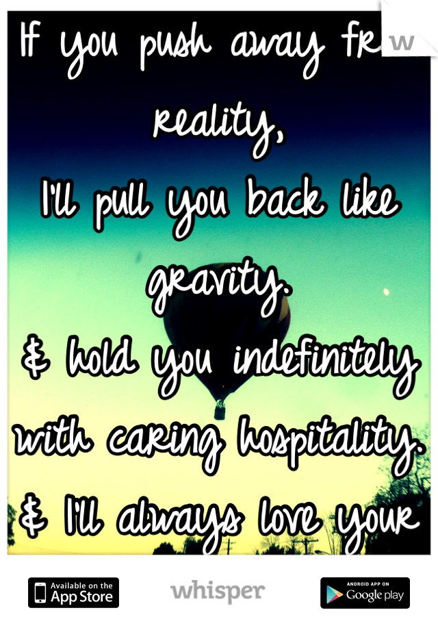 If you push away from reality,  I'll pull you back like gravity.  & hold you indefinitely with caring hospitality. & I'll always love your sweet personality.