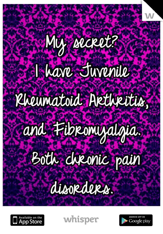 My secret?  I have Juvenile Rheumatoid Arthritis, and Fibromyalgia.  Both chronic pain disorders.