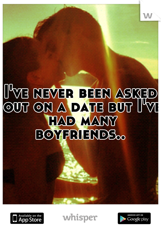 I've never been asked out on a date but I've had many boyfriends..