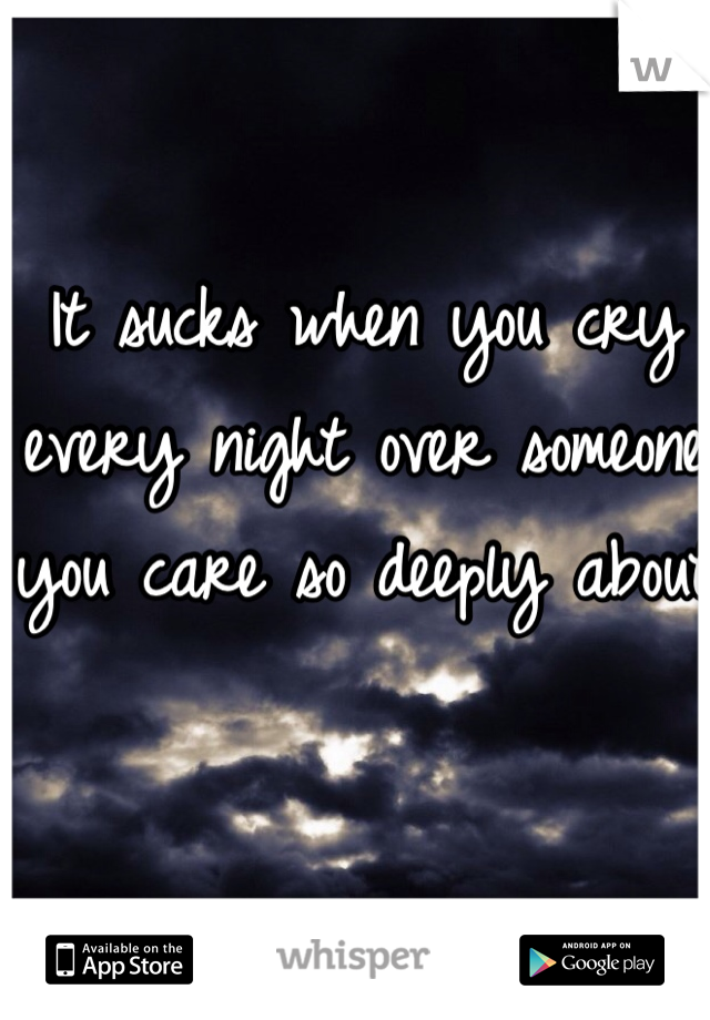It sucks when you cry every night over someone you care so deeply about
