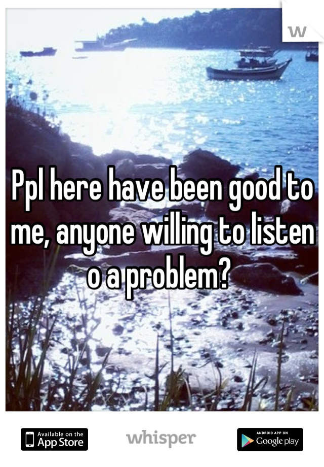 Ppl here have been good to me, anyone willing to listen o a problem?