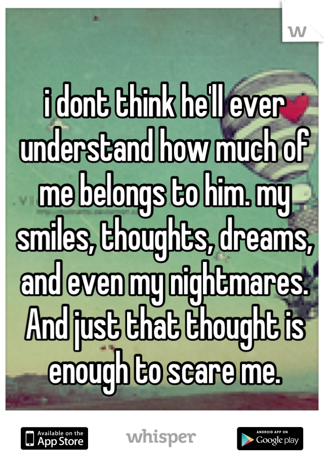 i dont think he'll ever understand how much of me belongs to him. my smiles, thoughts, dreams, and even my nightmares. And just that thought is enough to scare me.