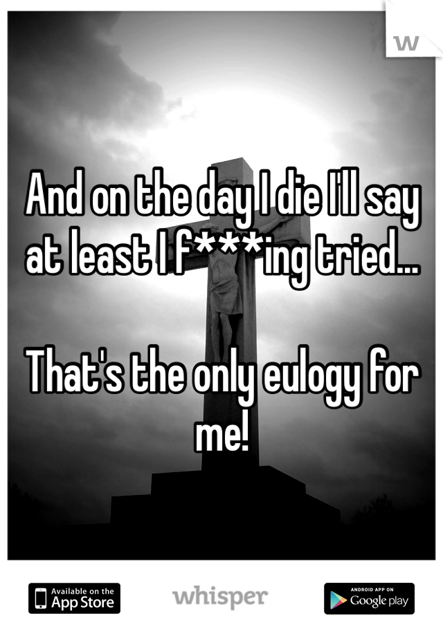 And on the day I die I'll say at least I f***ing tried...  That's the only eulogy for me!