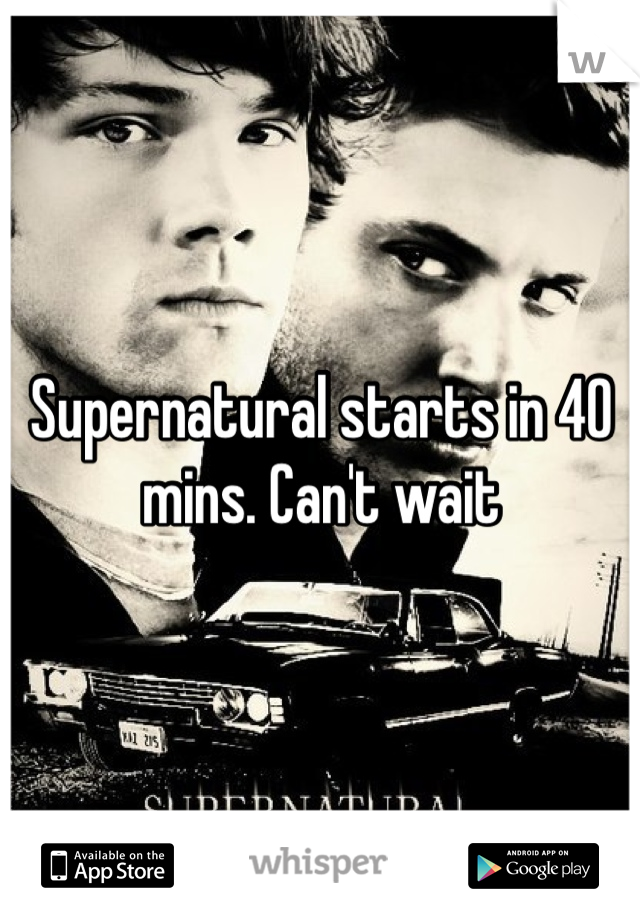 Supernatural starts in 40 mins. Can't wait