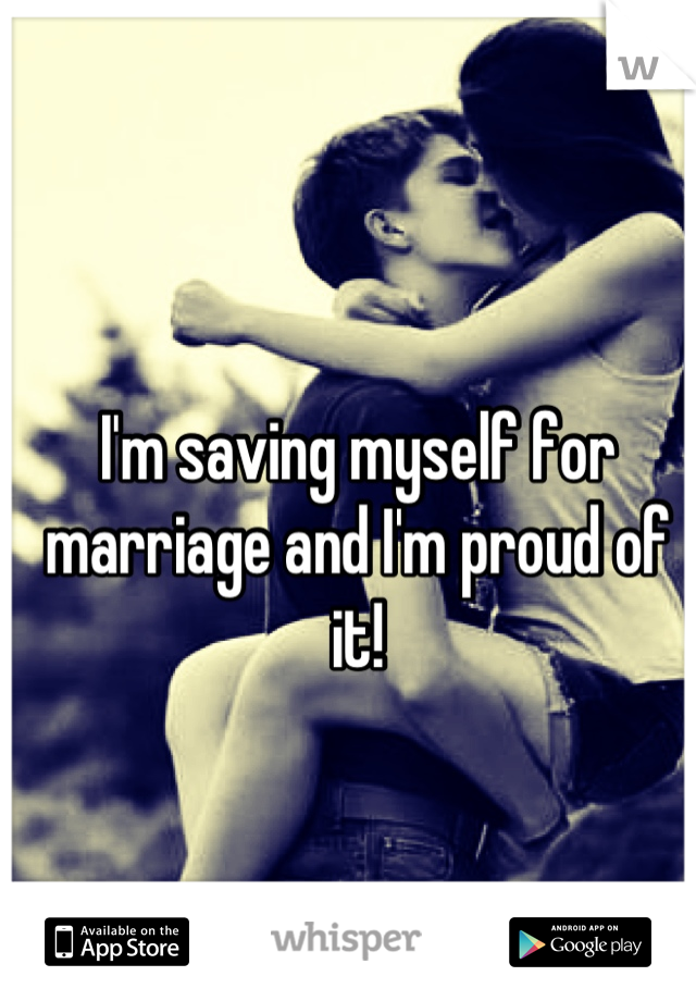 I'm saving myself for marriage and I'm proud of it!