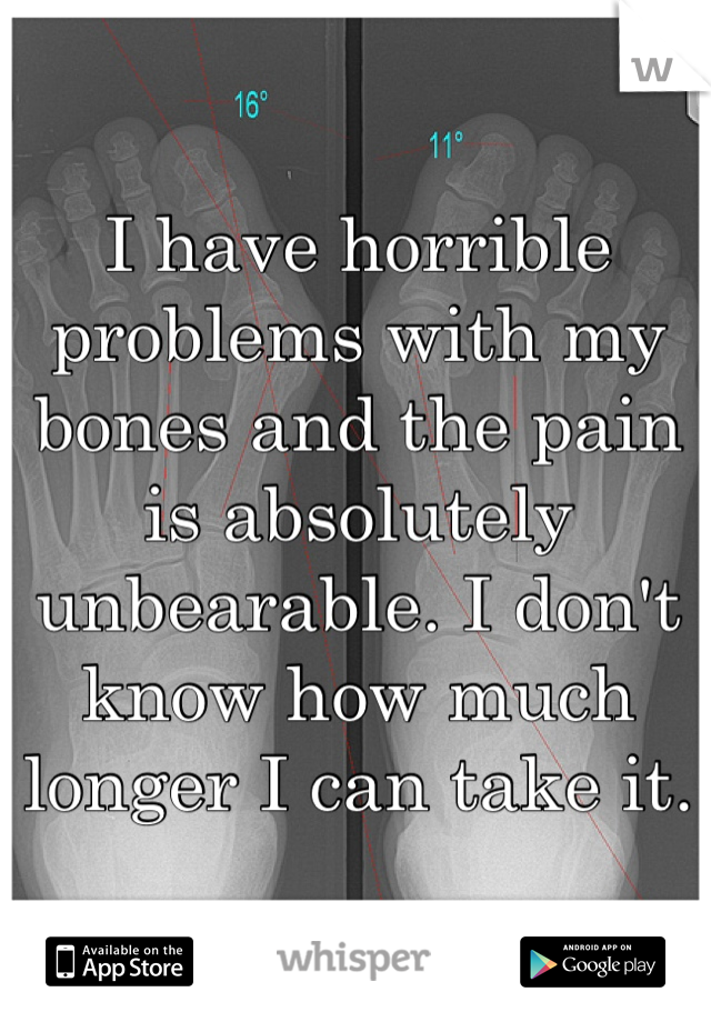 I have horrible problems with my bones and the pain is absolutely unbearable. I don't know how much longer I can take it.
