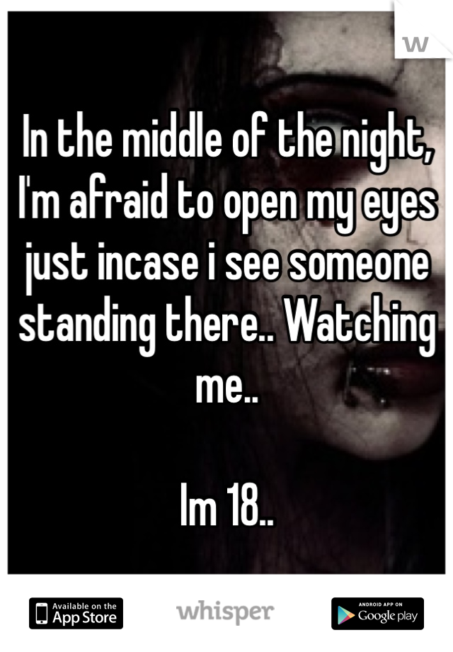 In the middle of the night, I'm afraid to open my eyes just incase i see someone standing there.. Watching me..   Im 18..