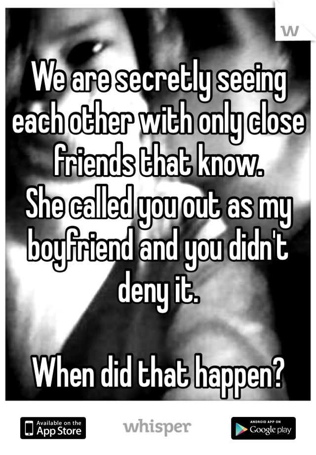 We are secretly seeing each other with only close friends that know.  She called you out as my boyfriend and you didn't deny it.   When did that happen?