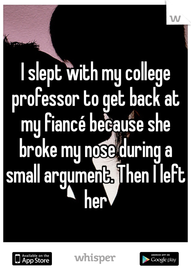 I slept with my college professor to get back at my fiancé because she broke my nose during a small argument. Then I left her