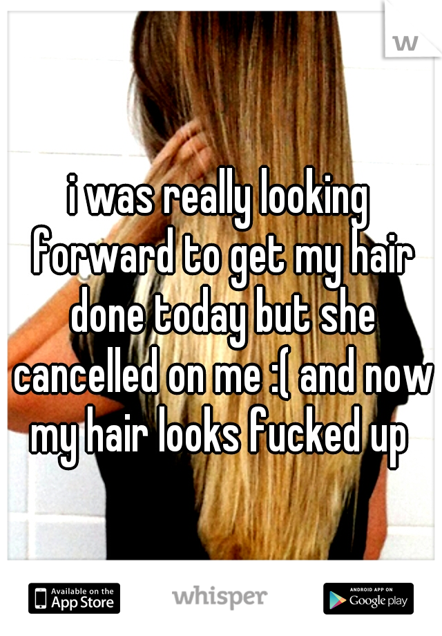 i was really looking forward to get my hair done today but she cancelled on me :( and now my hair looks fucked up