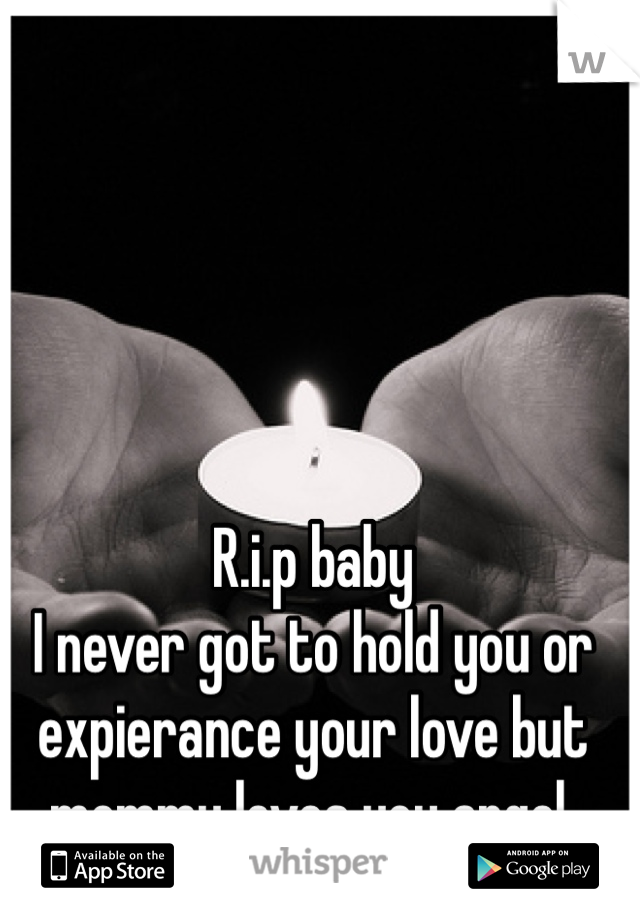 R.i.p baby I never got to hold you or expierance your love but mommy loves you angel.