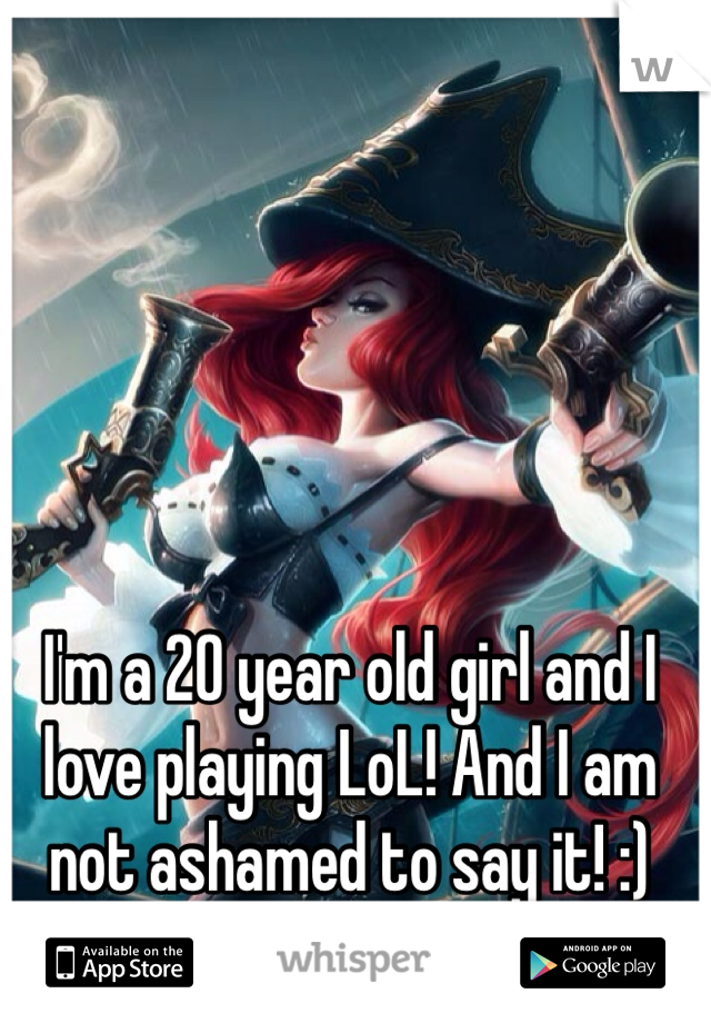 I'm a 20 year old girl and I love playing LoL! And I am not ashamed to say it! :)