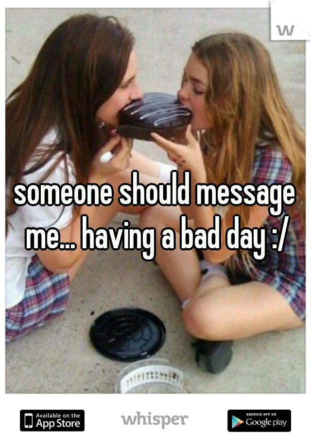 someone should message me... having a bad day :/