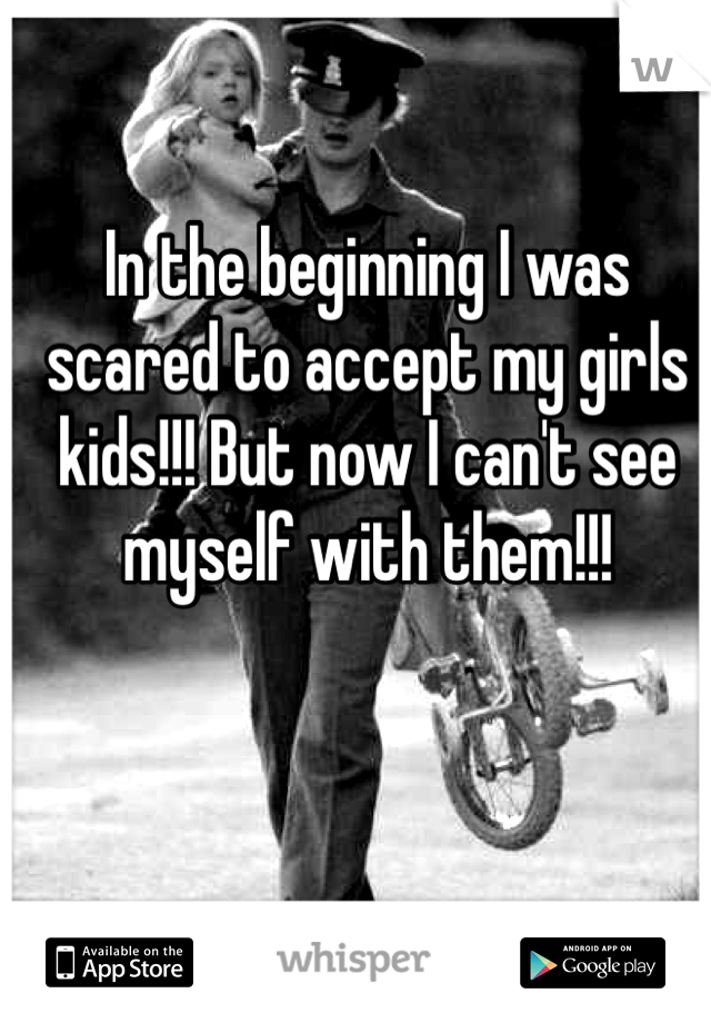 In the beginning I was scared to accept my girls kids!!! But now I can't see myself with them!!!
