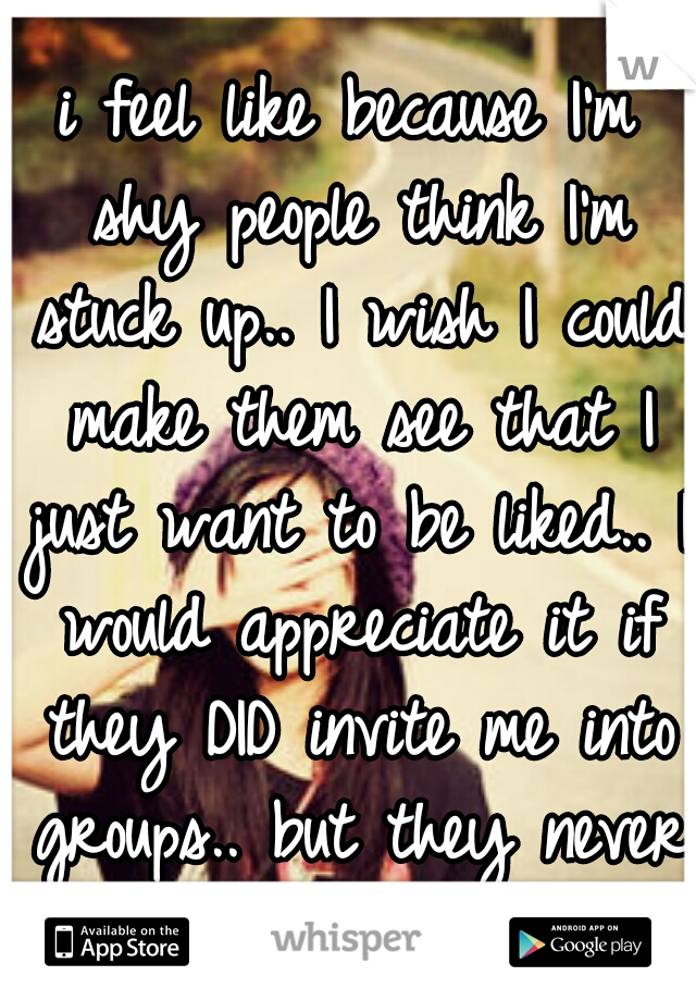 i feel like because I'm shy people think I'm stuck up.. I wish I could make them see that I just want to be liked.. I would appreciate it if they DID invite me into groups.. but they never do.