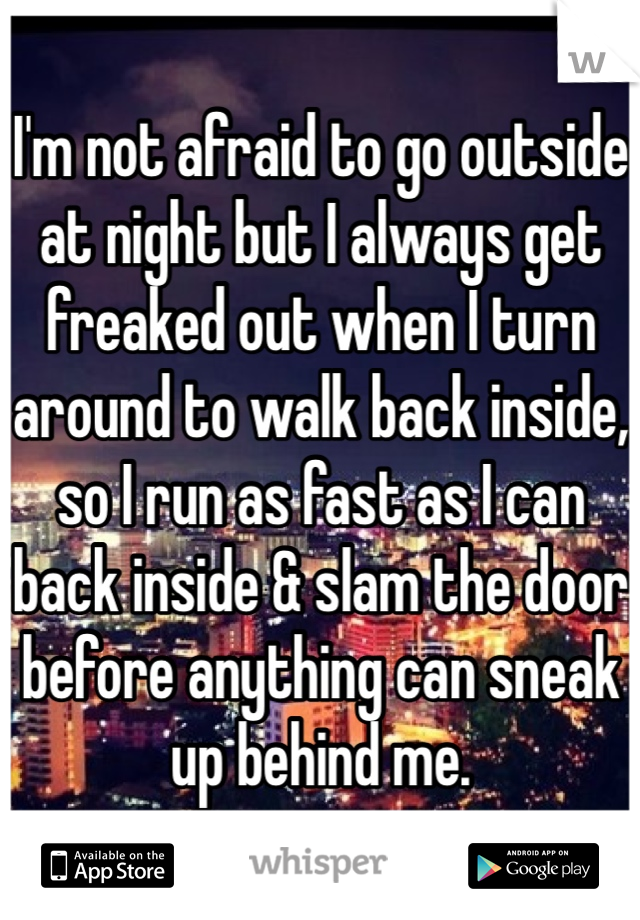 I'm not afraid to go outside at night but I always get freaked out when I turn around to walk back inside, so I run as fast as I can back inside & slam the door before anything can sneak up behind me.