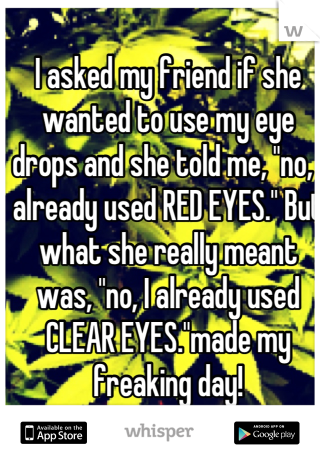 """I asked my friend if she wanted to use my eye drops and she told me, """"no, I already used RED EYES."""" But what she really meant was, """"no, I already used CLEAR EYES.""""made my freaking day!"""