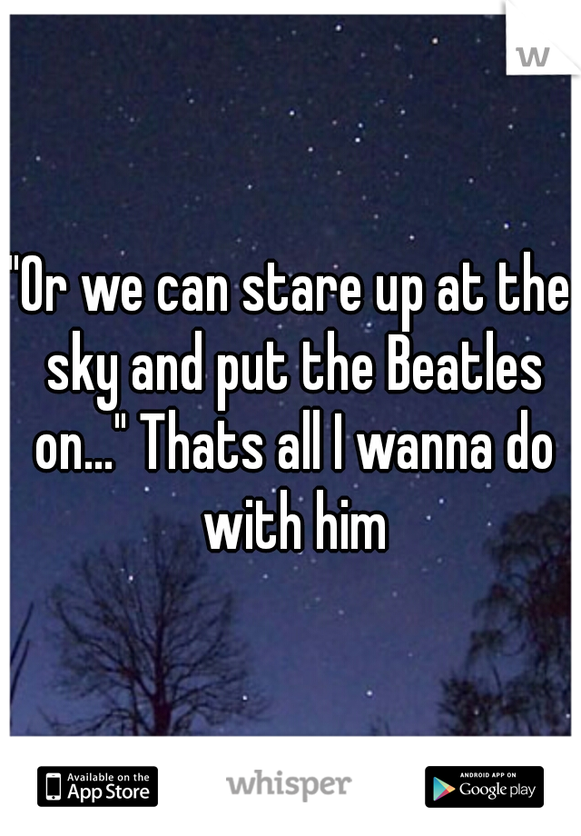 """Or we can stare up at the sky and put the Beatles on..."" Thats all I wanna do with him"