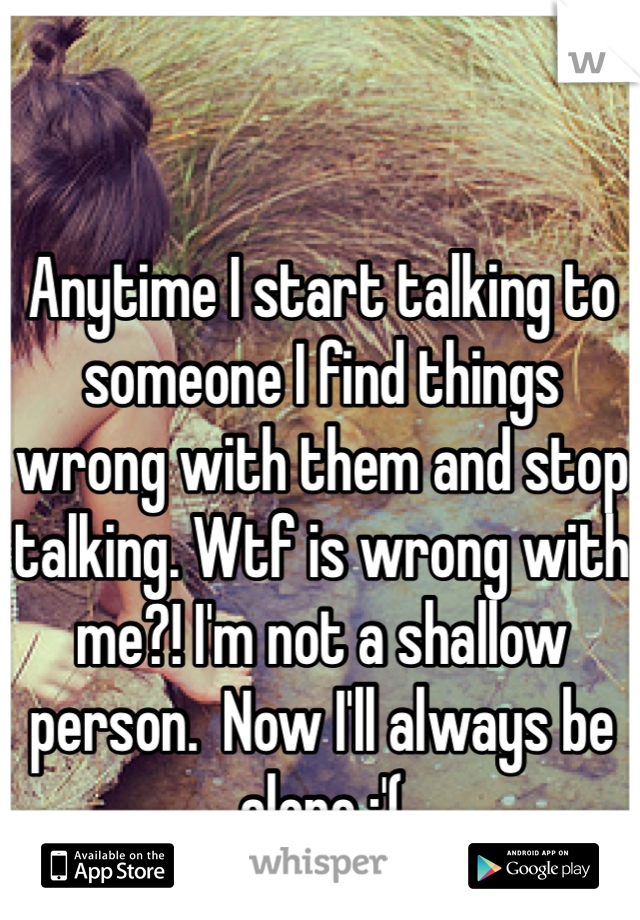 Anytime I start talking to someone I find things wrong with them and stop talking. Wtf is wrong with me?! I'm not a shallow person.  Now I'll always be alone :'(