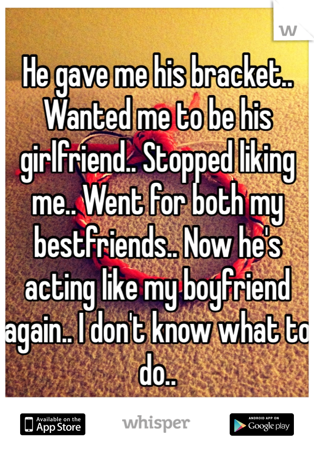 He gave me his bracket.. Wanted me to be his girlfriend.. Stopped liking me.. Went for both my bestfriends.. Now he's acting like my boyfriend again.. I don't know what to do..