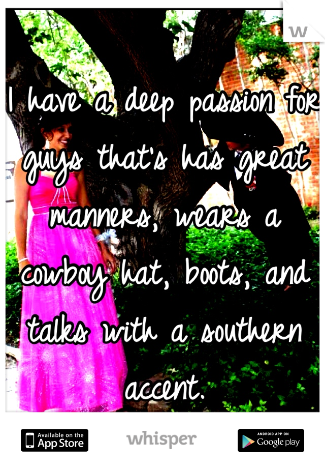 I have a deep passion for guys that's has great manners, wears a cowboy hat, boots, and talks with a southern accent.