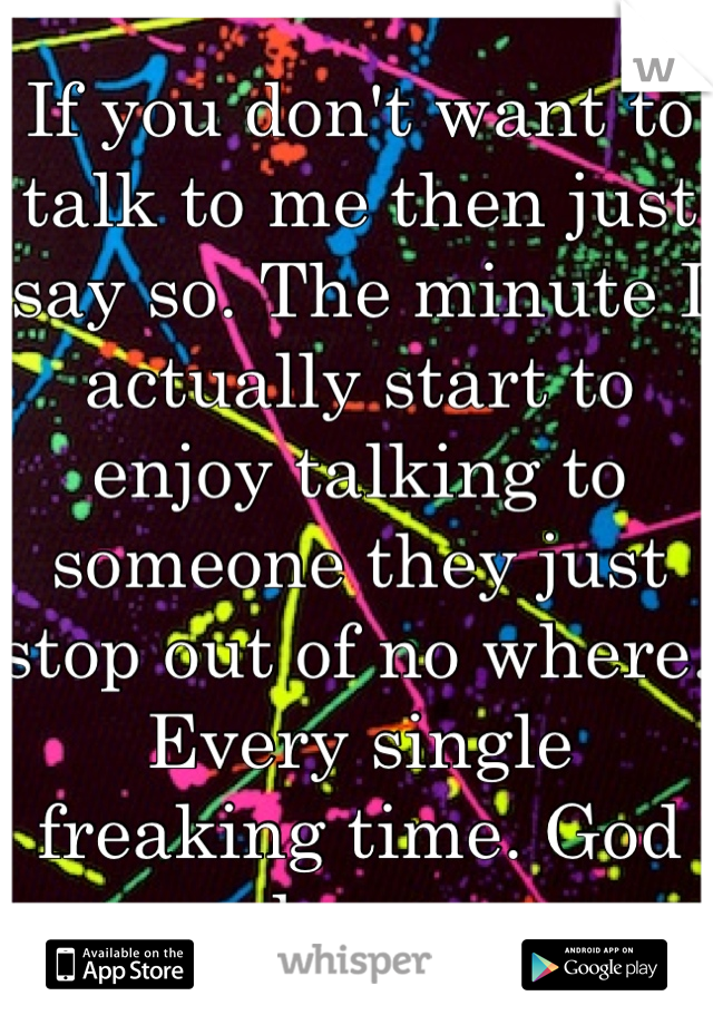 If you don't want to talk to me then just say so. The minute I actually start to enjoy talking to someone they just stop out of no where. Every single freaking time. God damn.