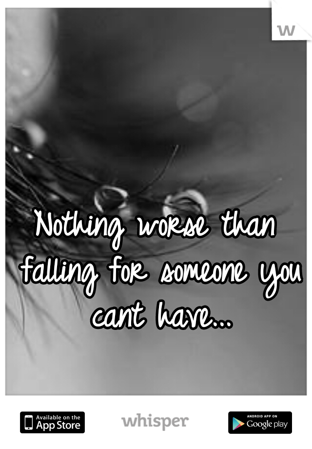 Nothing worse than falling for someone you cant have...