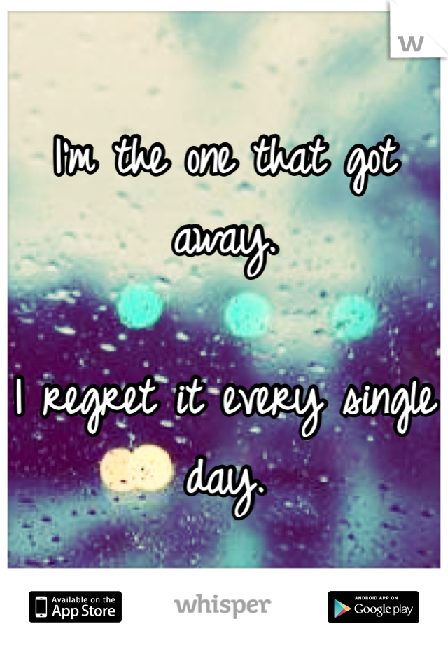 I'm the one that got away.   I regret it every single day.