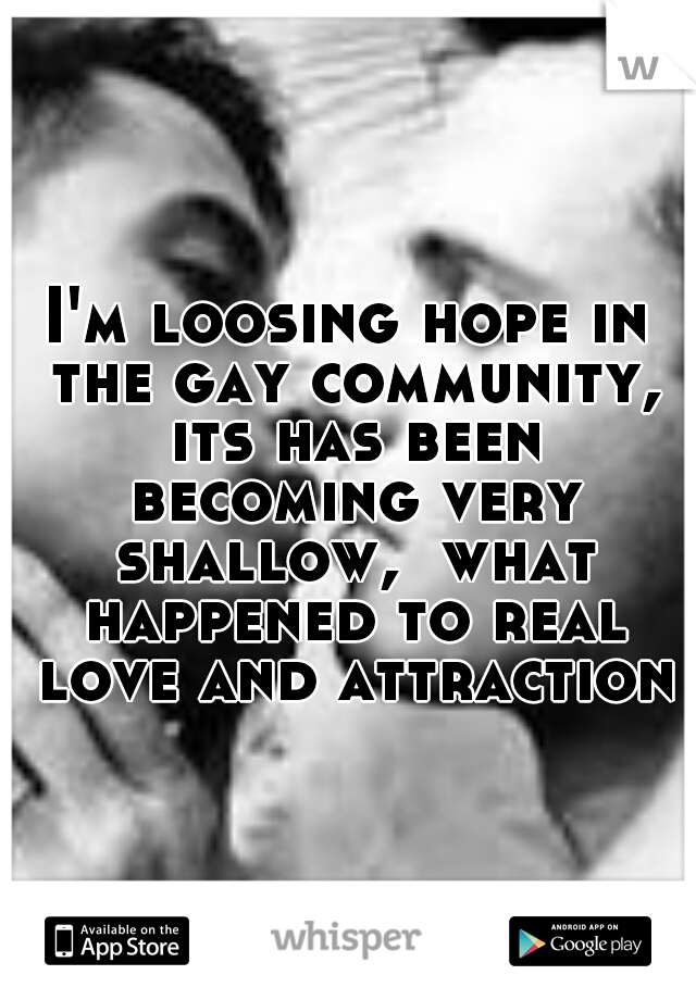 I'm loosing hope in the gay community, its has been becoming very shallow,  what happened to real love and attraction