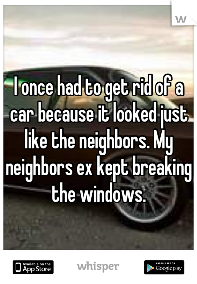 I once had to get rid of a car because it looked just like the neighbors. My neighbors ex kept breaking the windows.