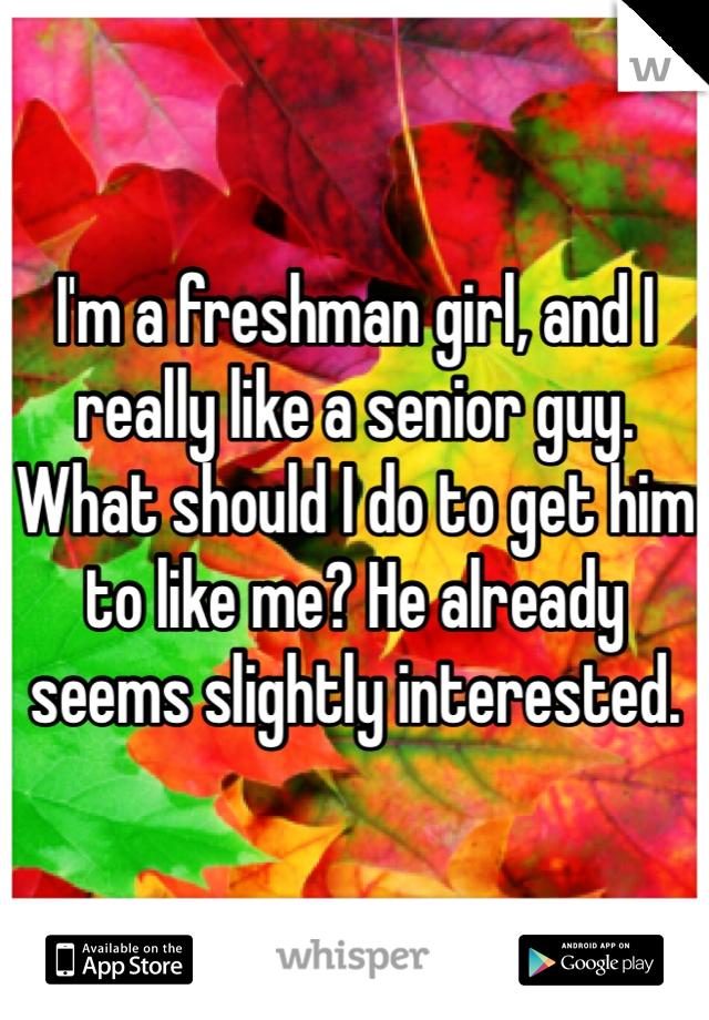 I'm a freshman girl, and I really like a senior guy. What should I do to get him to like me? He already seems slightly interested.