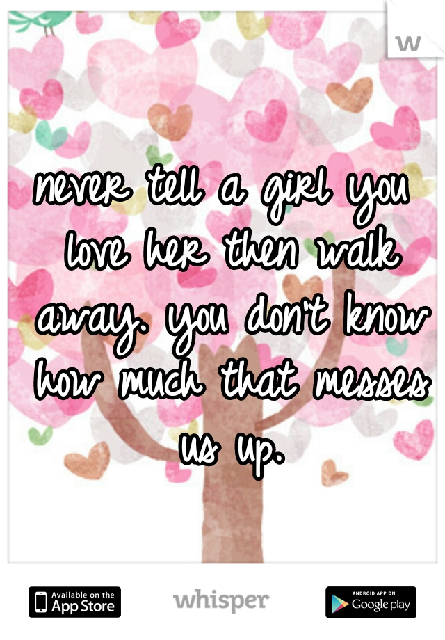 never tell a girl you love her then walk away. you don't know how much that messes us up.