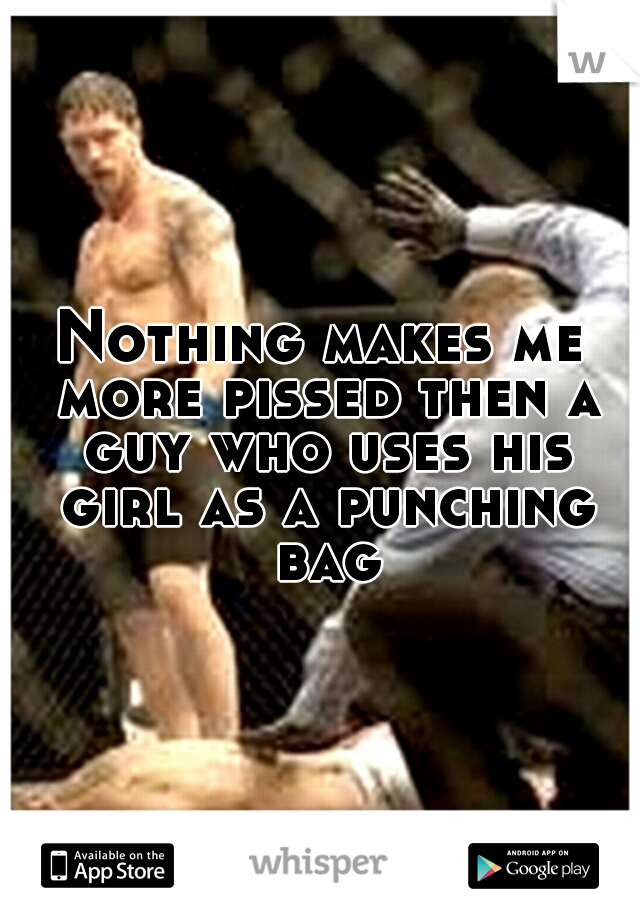 Nothing makes me more pissed then a guy who uses his girl as a punching bag