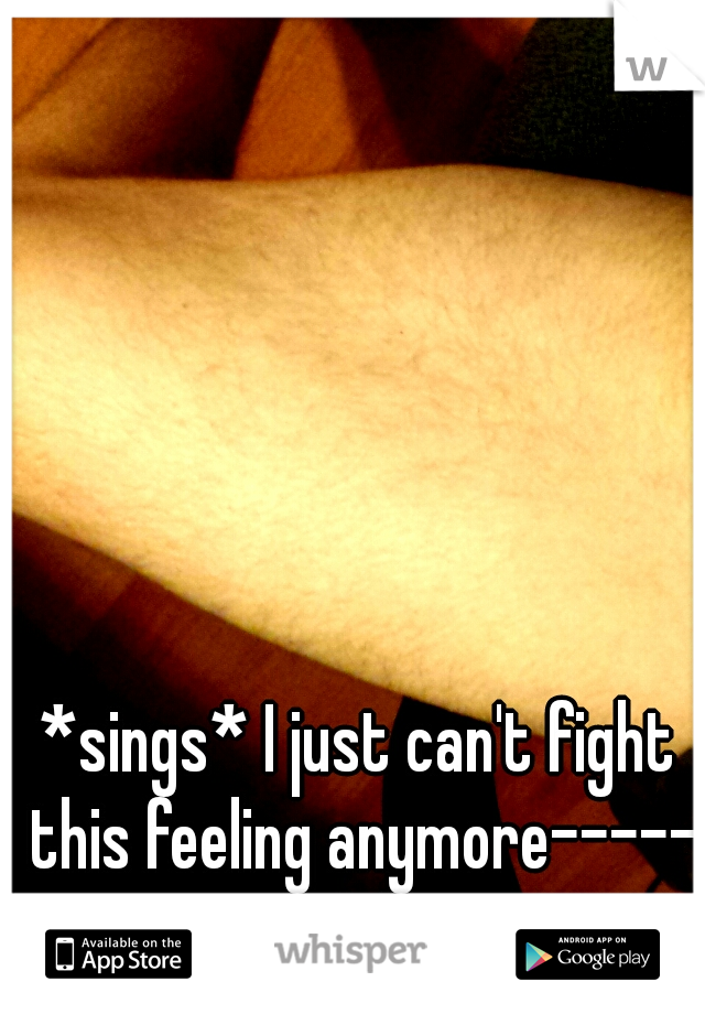 *sings* I just can't fight this feeling anymore----- lol