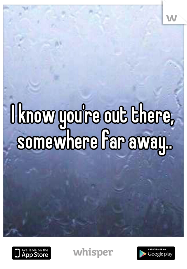I know you're out there, somewhere far away..