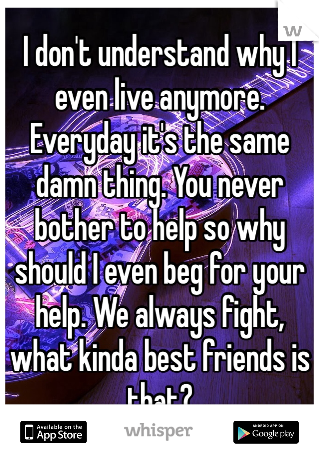 I don't understand why I even live anymore. Everyday it's the same damn thing. You never bother to help so why should I even beg for your help. We always fight, what kinda best friends is that?