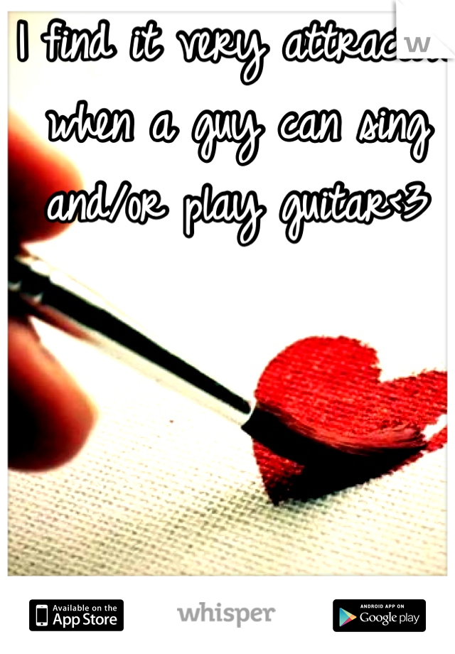 I find it very attractive when a guy can sing and/or play guitar<3