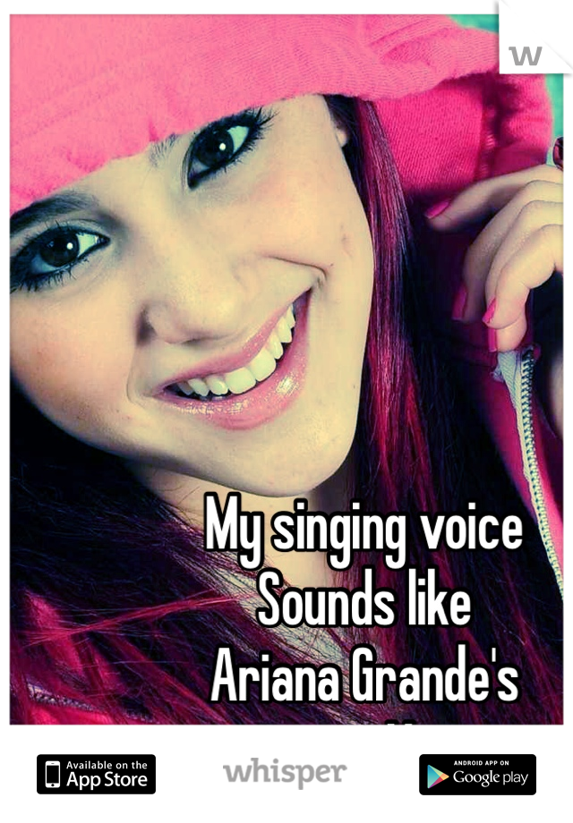 My singing voice Sounds like  Ariana Grande's  singing Voice