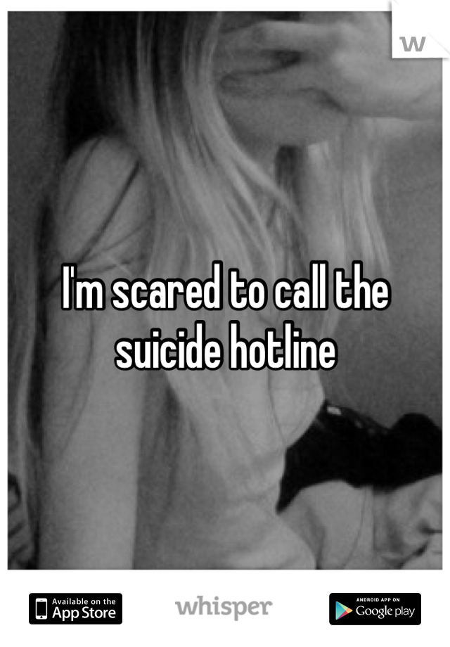 I'm scared to call the suicide hotline