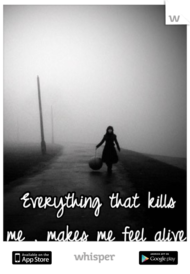 Everything that kills me , makes me feel alive.