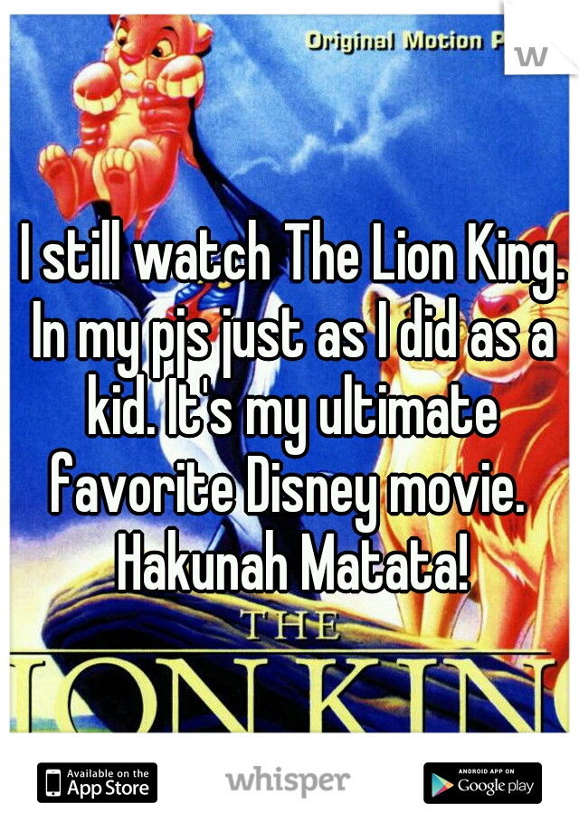 I still watch The Lion King. In my pjs just as I did as a kid. It's my ultimate favorite Disney movie.  Hakunah Matata!