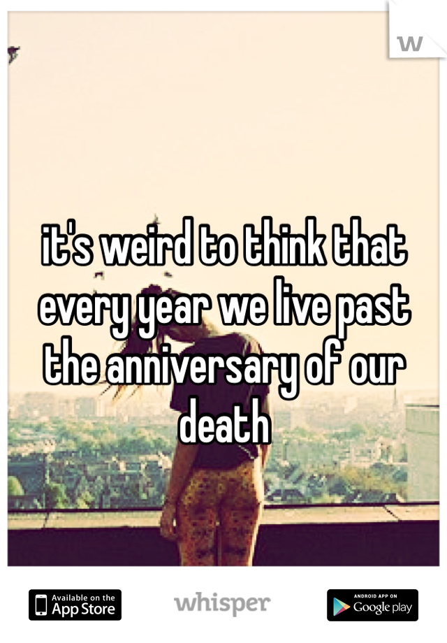 it's weird to think that every year we live past the anniversary of our death