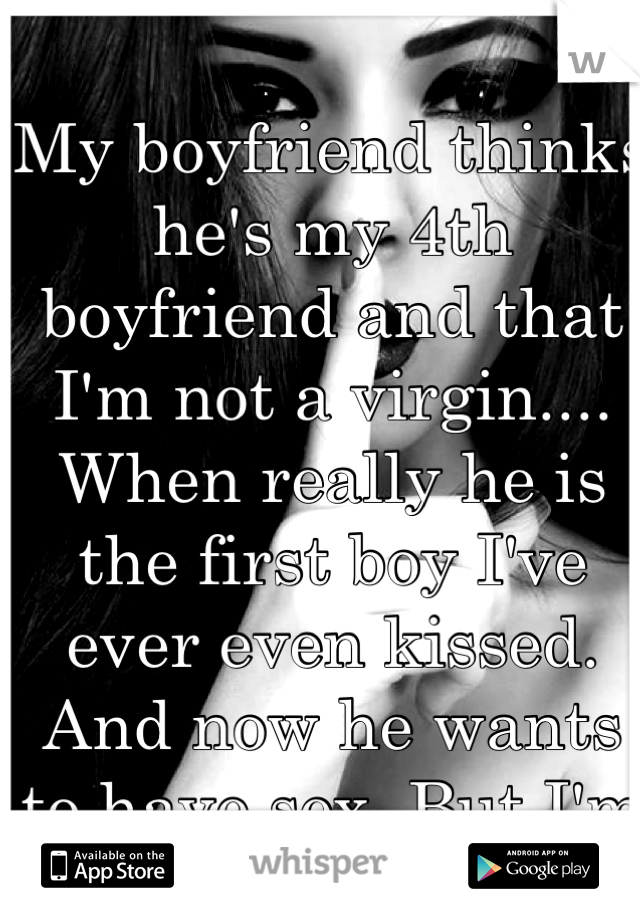 My boyfriend thinks he's my 4th boyfriend and that I'm not a virgin.... When really he is the first boy I've ever even kissed. And now he wants to have sex. But I'm not ready.