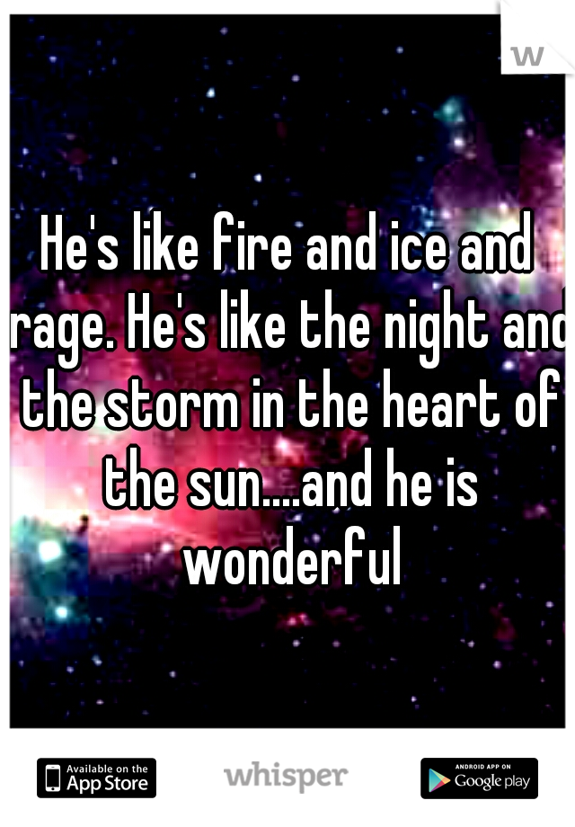 He's like fire and ice and rage. He's like the night and the storm in the heart of the sun....and he is wonderful