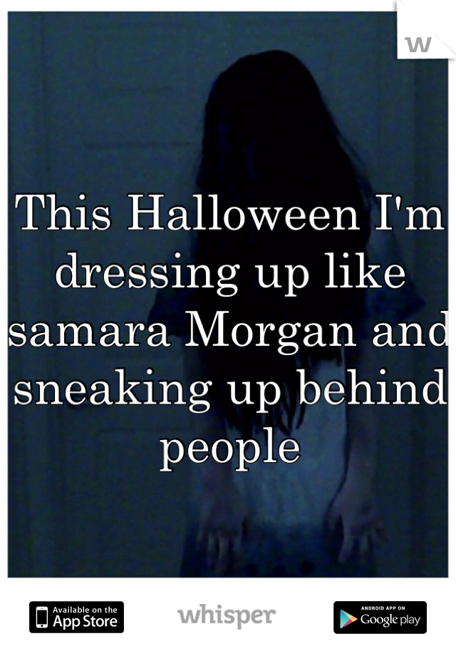 This Halloween I'm dressing up like samara Morgan and sneaking up behind people