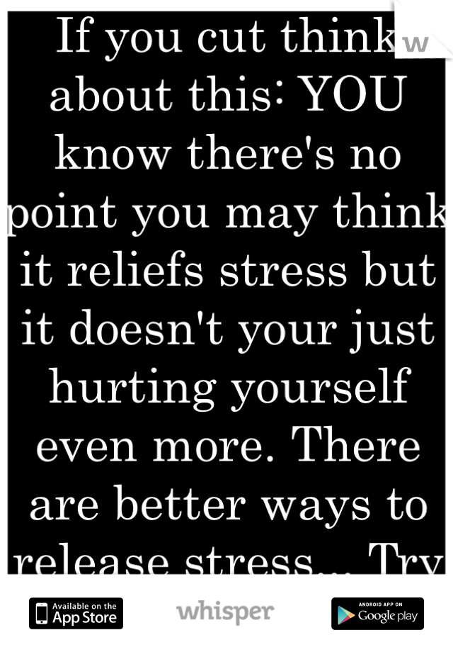 If you cut think about this: YOU know there's no point you may think it reliefs stress but it doesn't your just hurting yourself even more. There are better ways to release stress... Try and find one